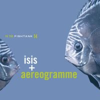 Isis - + Aerogramme - In The Fishtank